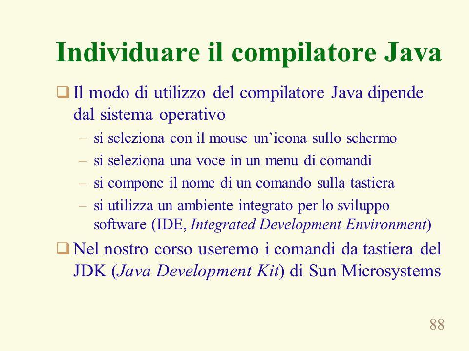 88 Individuare il compilatore Java Il modo di utilizzo del compilatore Java dipende dal sistema operativo –si seleziona con il mouse unicona sullo schermo –si seleziona una voce in un menu di comandi –si compone il nome di un comando sulla tastiera –si utilizza un ambiente integrato per lo sviluppo software (IDE, Integrated Development Environment) Nel nostro corso useremo i comandi da tastiera del JDK (Java Development Kit) di Sun Microsystems