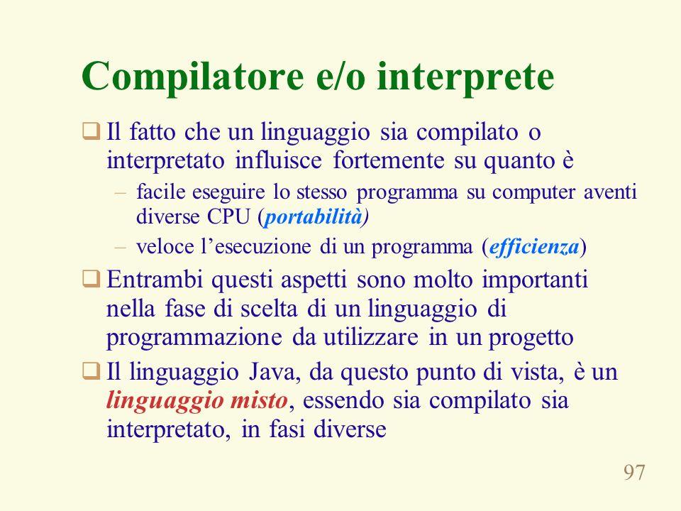 97 Compilatore e/o interprete Il fatto che un linguaggio sia compilato o interpretato influisce fortemente su quanto è –facile eseguire lo stesso programma su computer aventi diverse CPU (portabilità) –veloce lesecuzione di un programma (efficienza) Entrambi questi aspetti sono molto importanti nella fase di scelta di un linguaggio di programmazione da utilizzare in un progetto Il linguaggio Java, da questo punto di vista, è un linguaggio misto, essendo sia compilato sia interpretato, in fasi diverse