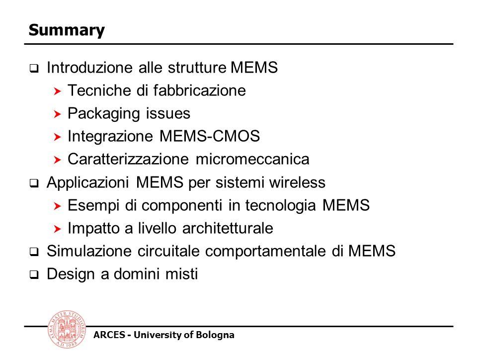ARCES - University of Bologna Definizione di MEMS o MST MST = MicroSystems Technology (acronimo Europeo) MEMS = MicroElectroMechanical System (USA) Un MicroSystem è definibile come sistema miniaturizzato comprendente più di una tra le funzioni di sensore, elaborazione e attuazione.