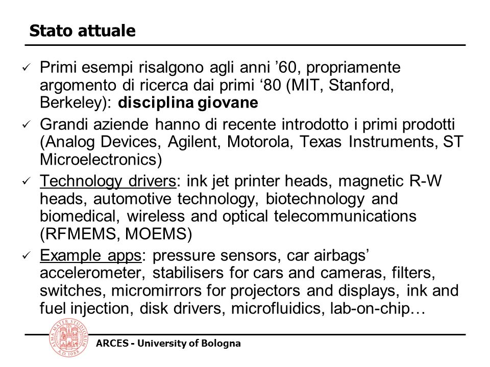 ARCES - University of Bologna Metodi attuali di fabbricazione Diversi approcci alla fabbricazione di MEMS, basati sulla applicazione di processi di fabbricazione per la microelettronica alla creazione di elementi meccanici Tre metodologie principali: 1.