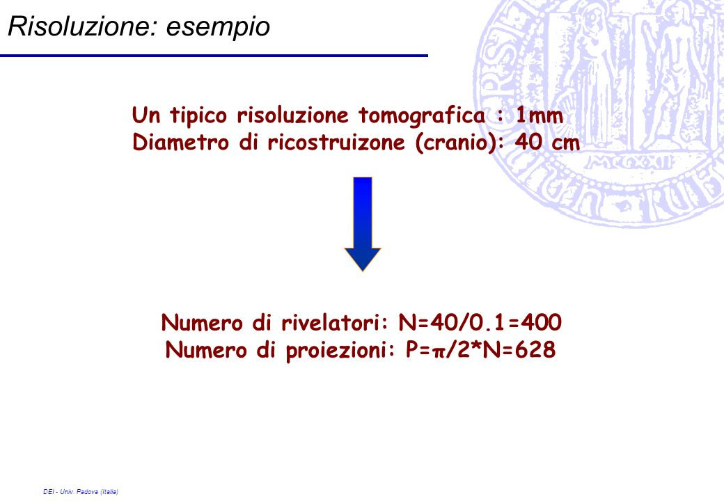 DEI - Univ. Padova (Italia) Risoluzione: esempio Un tipico risoluzione tomografica : 1mm Diametro di ricostruizone (cranio): 40 cm Numero di rivelator