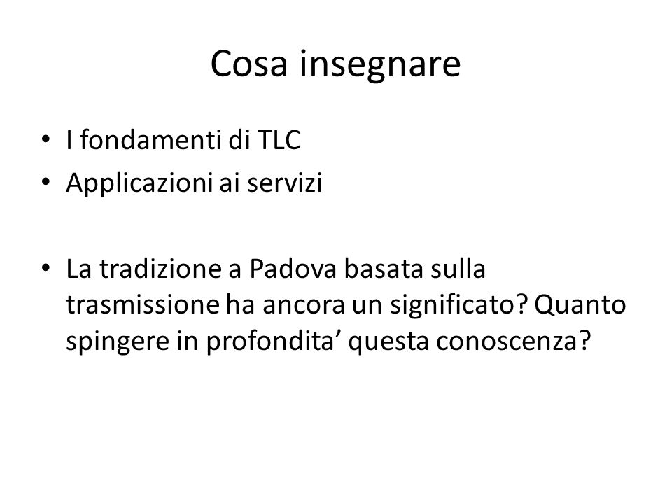 Cosa insegnare I fondamenti di TLC Applicazioni ai servizi La tradizione a Padova basata sulla trasmissione ha ancora un significato.