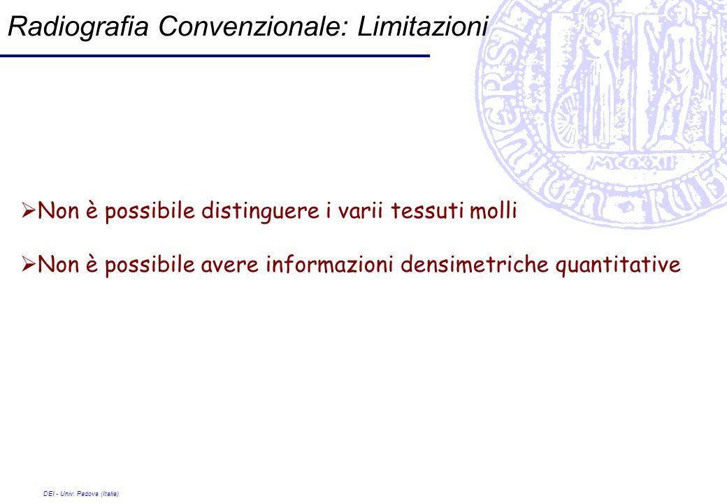 DEI - Univ. Padova (Italia) Radiografia Convenzionale: Limitazioni Non è possibile distinguere i varii tessuti molli Non è possibile avere informazion