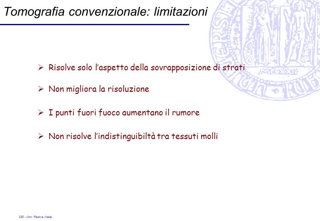 DEI - Univ. Padova (Italia) Tomografia convenzionale: limitazioni Risolve solo laspetto della sovrapposizione di strati Non migliora la risoluzione I