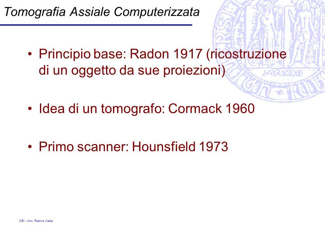 DEI - Univ. Padova (Italia) Tomografia Assiale Computerizzata Principio base: Radon 1917 (ricostruzione di un oggetto da sue proiezioni) Idea di un to