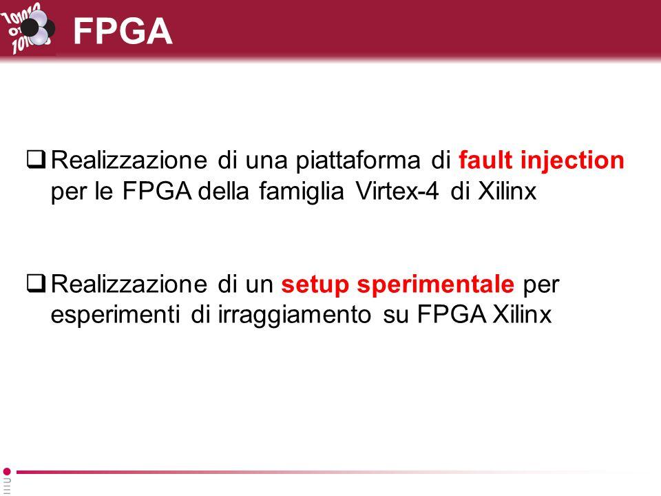 FPGA Realizzazione di una piattaforma di fault injection per le FPGA della famiglia Virtex-4 di Xilinx Realizzazione di un setup sperimentale per esperimenti di irraggiamento su FPGA Xilinx