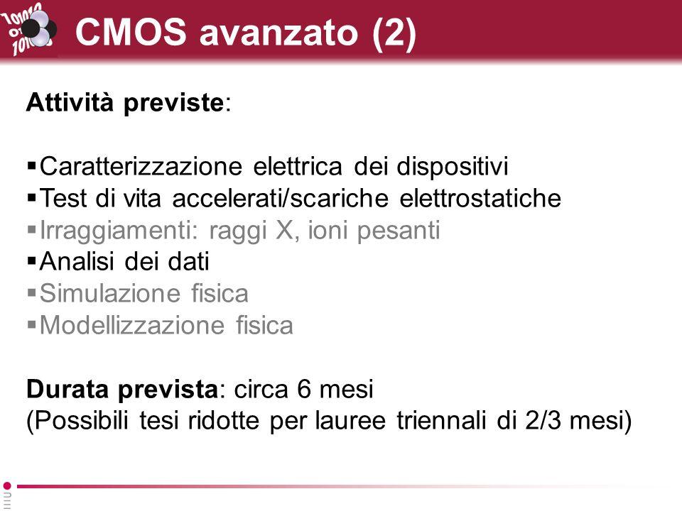 CMOS avanzato (2) Attività previste: Caratterizzazione elettrica dei dispositivi Test di vita accelerati/scariche elettrostatiche Irraggiamenti: raggi