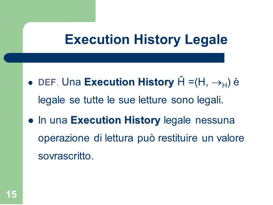 15 Execution History Legale Execution History DEF. Una Execution History Ĥ =(H, H ) è legale se tutte le sue letture sono legali. Execution History In