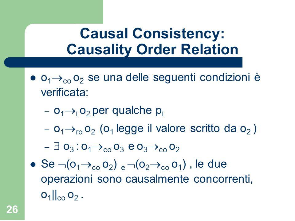 26 Causal Consistency: Causality Order Relation o 1 co o 2 se una delle seguenti condizioni è verificata: – o 1 i o 2 per qualche p i – o 1 ro o 2 (o