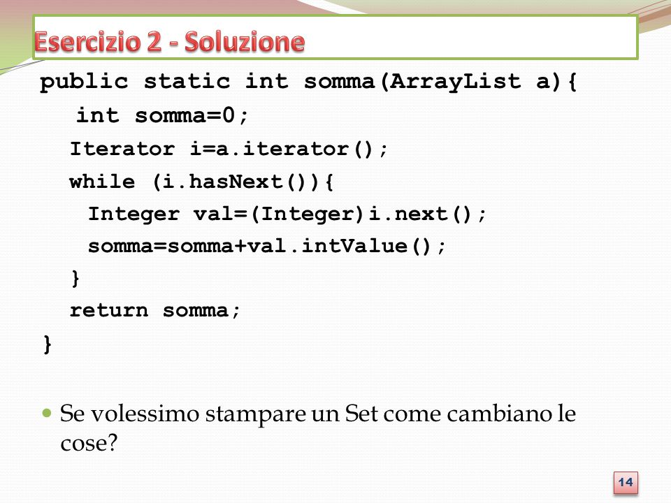 public static int somma(ArrayList a){ int somma=0; Iterator i=a.iterator(); while (i.hasNext()){ Integer val=(Integer)i.next(); somma=somma+val.intValue(); } return somma; } Se volessimo stampare un Set come cambiano le cose.