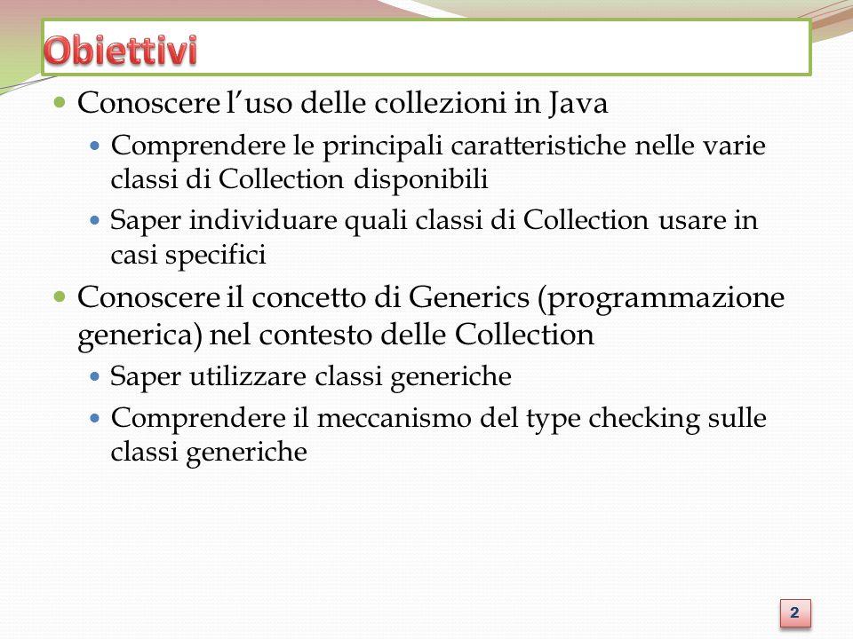 Conoscere luso delle collezioni in Java Comprendere le principali caratteristiche nelle varie classi di Collection disponibili Saper individuare quali classi di Collection usare in casi specifici Conoscere il concetto di Generics (programmazione generica) nel contesto delle Collection Saper utilizzare classi generiche Comprendere il meccanismo del type checking sulle classi generiche 2 2