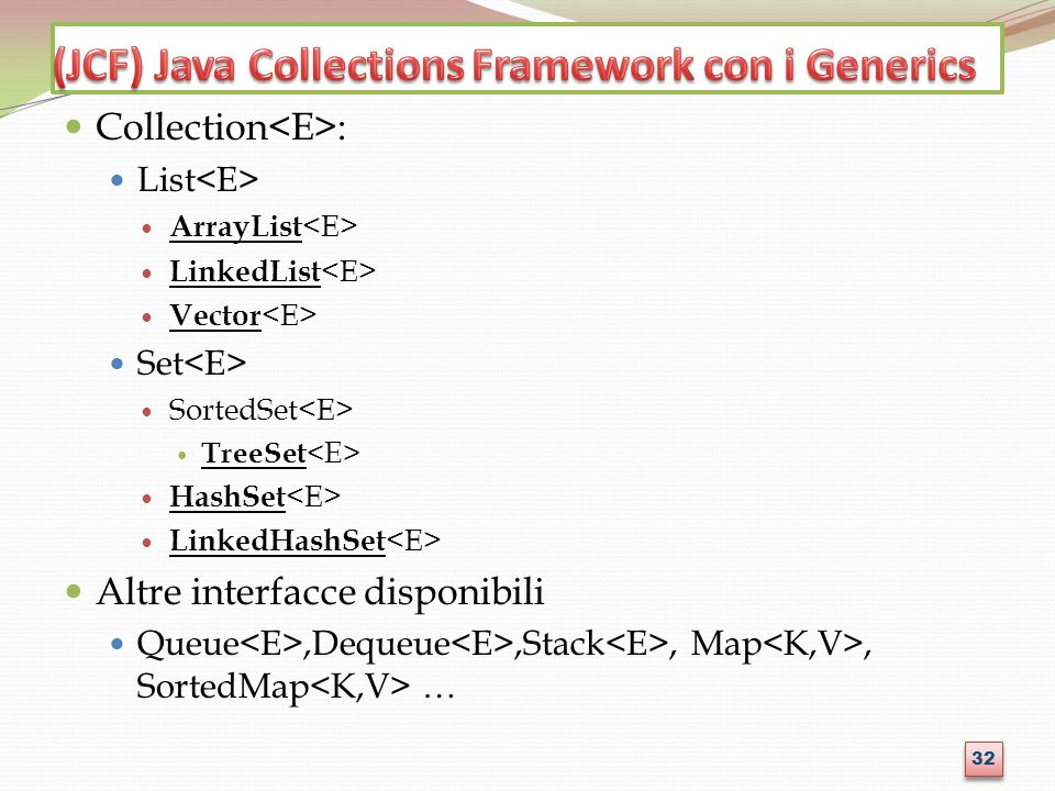 Collection : List ArrayList LinkedList Vector Set SortedSet TreeSet HashSet LinkedHashSet Altre interfacce disponibili Queue,Dequeue,Stack, Map, Sorte