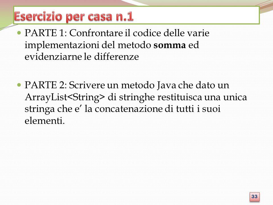 PARTE 1: Confrontare il codice delle varie implementazioni del metodo somma ed evidenziarne le differenze PARTE 2: Scrivere un metodo Java che dato un ArrayList di stringhe restituisca una unica stringa che e la concatenazione di tutti i suoi elementi.