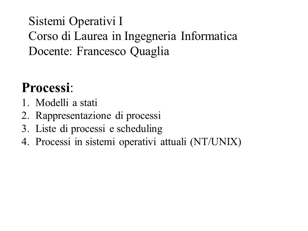 Processi: 1.Modelli a stati 2.Rappresentazione di processi 3.Liste di processi e scheduling 4.Processi in sistemi operativi attuali (NT/UNIX) Sistemi