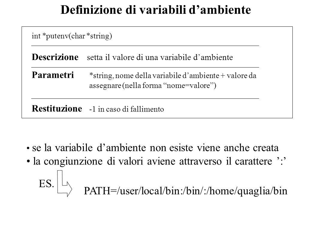 Definizione di variabili dambiente int *putenv(char *string) Descrizione setta il valore di una variabile dambiente Restituzione -1 in caso di fallime