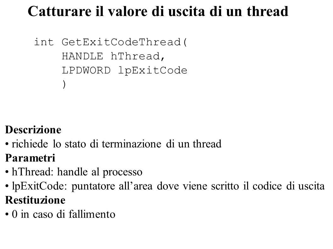 Catturare il valore di uscita di un thread int GetExitCodeThread( HANDLE hThread, LPDWORD lpExitCode ) Descrizione richiede lo stato di terminazione d
