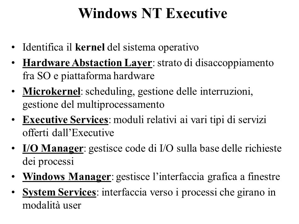 Windows NT Executive Identifica il kernel del sistema operativo Hardware Abstaction Layer: strato di disaccoppiamento fra SO e piattaforma hardware Mi