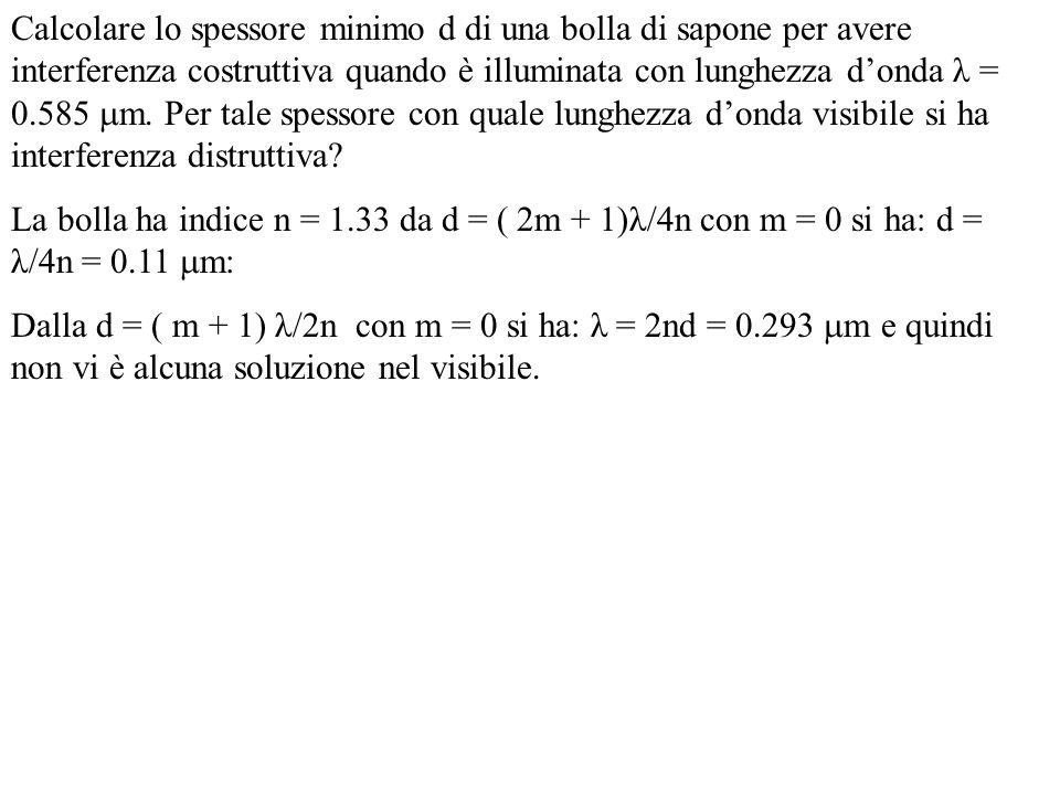 Calcolare lo spessore minimo d di una bolla di sapone per avere interferenza costruttiva quando è illuminata con lunghezza donda λ = 0.585 m. Per tale