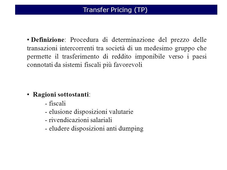 Definizione: Procedura di determinazione del prezzo delle transazioni intercorrenti tra società di un medesimo gruppo che permette il trasferimento di reddito imponibile verso i paesi connotati da sistemi fiscali più favorevoli Ragioni sottostanti: - fiscali - elusione disposizioni valutarie - rivendicazioni salariali - eludere disposizioni anti dumping Transfer Pricing (TP)