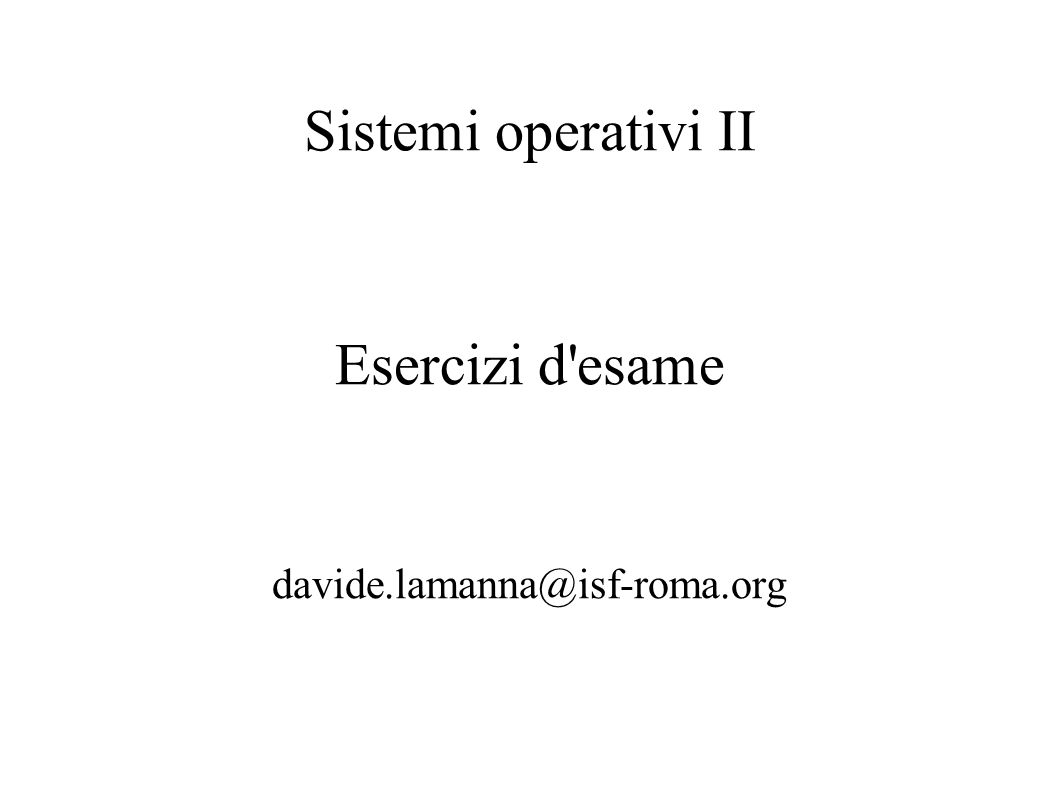 Sistemi operativi II Esercizi d'esame davide.lamanna@isf-roma.org
