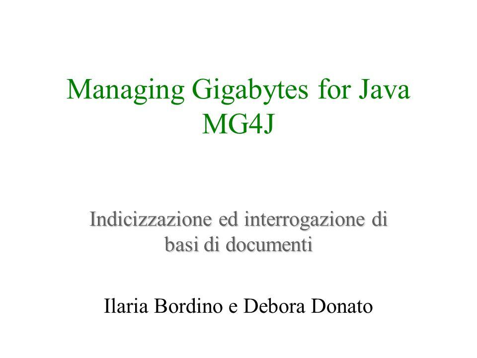 Managing Gigabytes for Java MG4J Indicizzazione ed interrogazione di basi di documenti Ilaria Bordino e Debora Donato