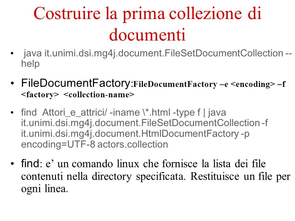 Costruire la prima collezione di documenti java it.unimi.dsi.mg4j.document.FileSetDocumentCollection -- help FileDocumentFactory : FileDocumentFactory –e –f find Attori_e_attrici/ -iname \*.html -type f | java it.unimi.dsi.mg4j.document.FileSetDocumentCollection -f it.unimi.dsi.mg4j.document.HtmlDocumentFactory -p encoding=UTF-8 actors.collection find : e un comando linux che fornisce la lista dei file contenuti nella directory specificata.