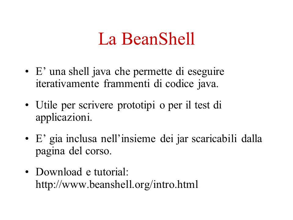 La BeanShell E una shell java che permette di eseguire iterativamente frammenti di codice java.