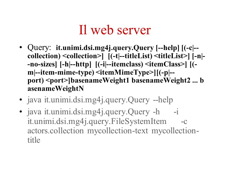 Il web server Query: it.unimi.dsi.mg4j.query.Query [--help] [(-c|-- collection) ] [(-t|--titleList) ] [-n|- -no-sizes] [-h|--http] [(-i|--itemclass) ] [(- m|--item-mime-type) ][(-p|-- port) ]basenameWeight1 basenameWeight2...
