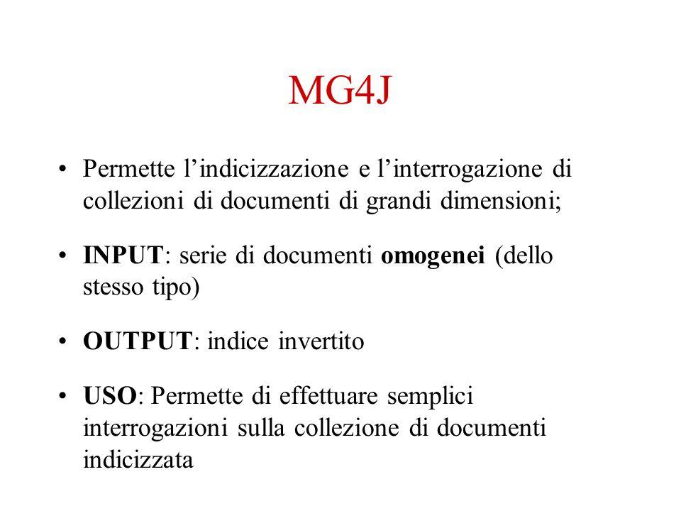MG4J Permette lindicizzazione e linterrogazione di collezioni di documenti di grandi dimensioni; INPUT: serie di documenti omogenei (dello stesso tipo) OUTPUT: indice invertito USO: Permette di effettuare semplici interrogazioni sulla collezione di documenti indicizzata