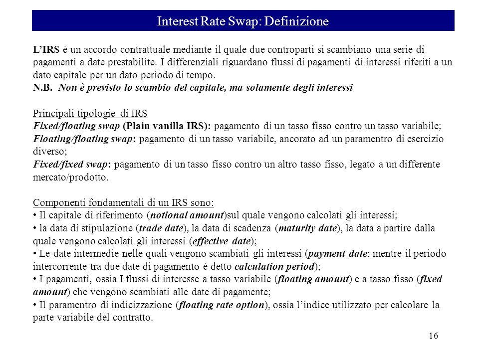 Interest Rate Swap: Definizione 16 LIRS è un accordo contrattuale mediante il quale due controparti si scambiano una serie di pagamenti a date prestab