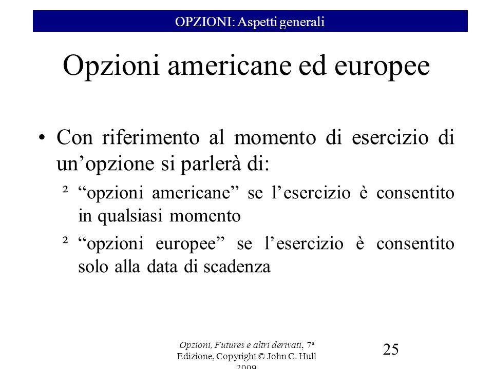 Opzioni, Futures e altri derivati, 7 a Edizione, Copyright © John C. Hull 2009 25 Opzioni americane ed europee Con riferimento al momento di esercizio