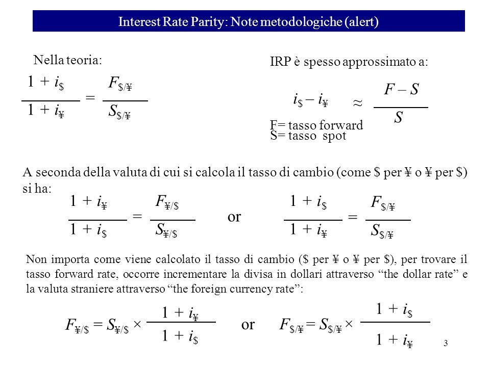 Nella teoria: IRP è spesso approssimato a: i $ – i ¥ S F – S 1 + i $ 1 + i ¥ S $/¥ F $/¥ = A seconda della valuta di cui si calcola il tasso di cambio