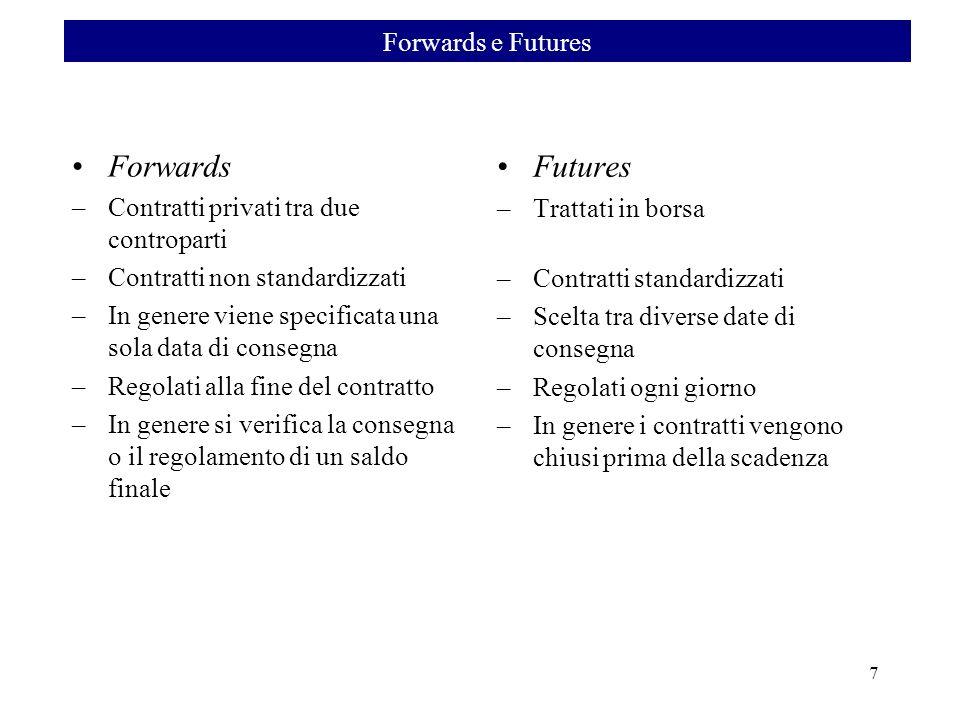 7 Forwards –Contratti privati tra due controparti –Contratti non standardizzati –In genere viene specificata una sola data di consegna –Regolati alla