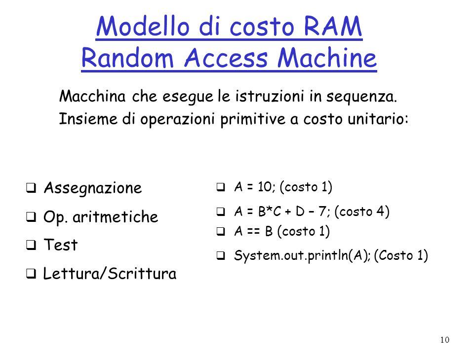 10 Modello di costo RAM Random Access Machine Assegnazione Op. aritmetiche Test Lettura/Scrittura A = 10; (costo 1) A = B*C + D – 7; (costo 4) A == B