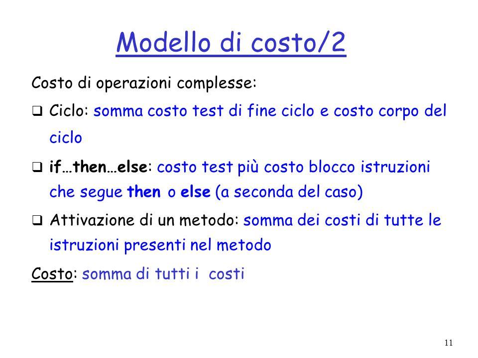 11 Modello di costo/2 Costo di operazioni complesse: Ciclo: somma costo test di fine ciclo e costo corpo del ciclo if…then…else: costo test più costo