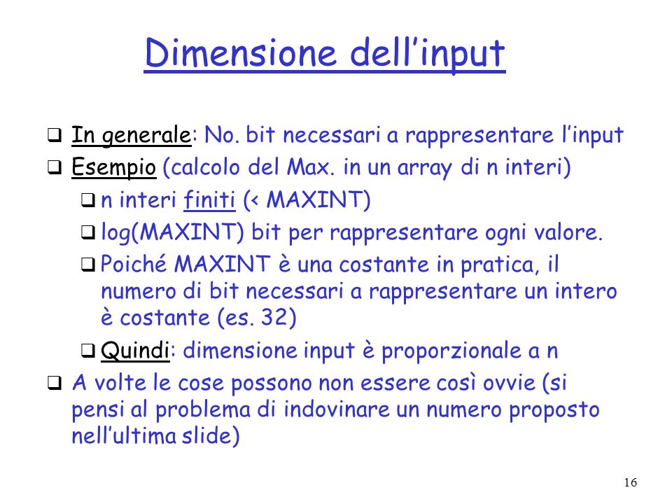 16 Dimensione dellinput In generale: No. bit necessari a rappresentare linput Esempio (calcolo del Max. in un array di n interi) n interi finiti (< MA