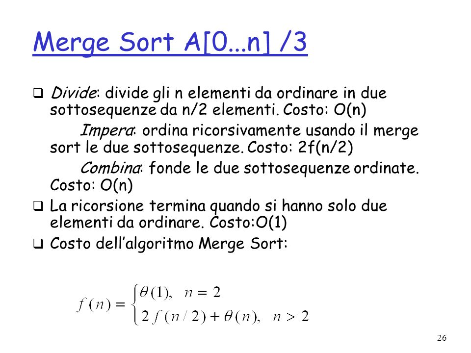 26 Merge Sort A[0...n] /3 Divide: divide gli n elementi da ordinare in due sottosequenze da n/2 elementi.