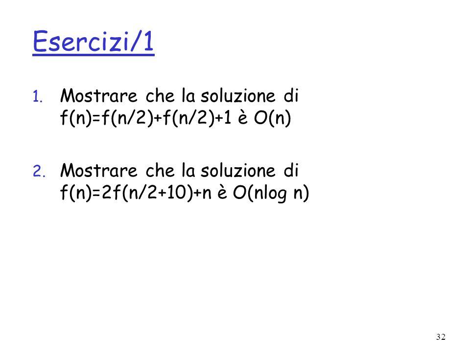 32 Esercizi/1 1. Mostrare che la soluzione di f(n)=f(n/2)+f(n/2)+1 è O(n) 2. Mostrare che la soluzione di f(n)=2f(n/2+10)+n è O(nlog n)