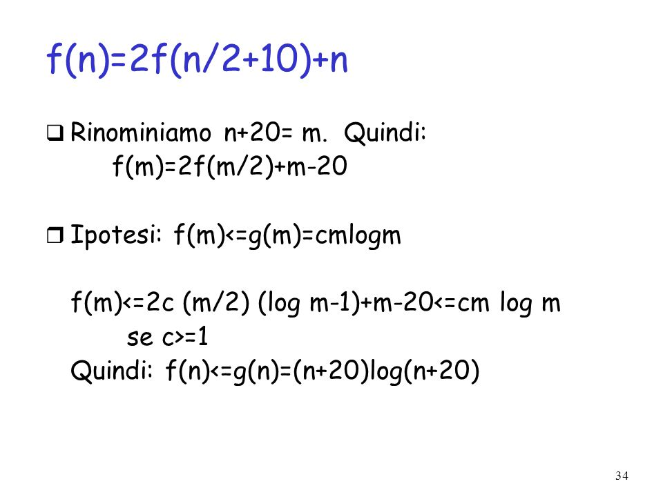34 f(n)=2f(n/2+10)+n Rinominiamo n+20= m. Quindi: f(m)=2f(m/2)+m-20 Ipotesi: f(m)<=g(m)=cmlogm f(m)<=2c (m/2) (log m-1)+m-20<=cm log m se c>=1 Quindi: