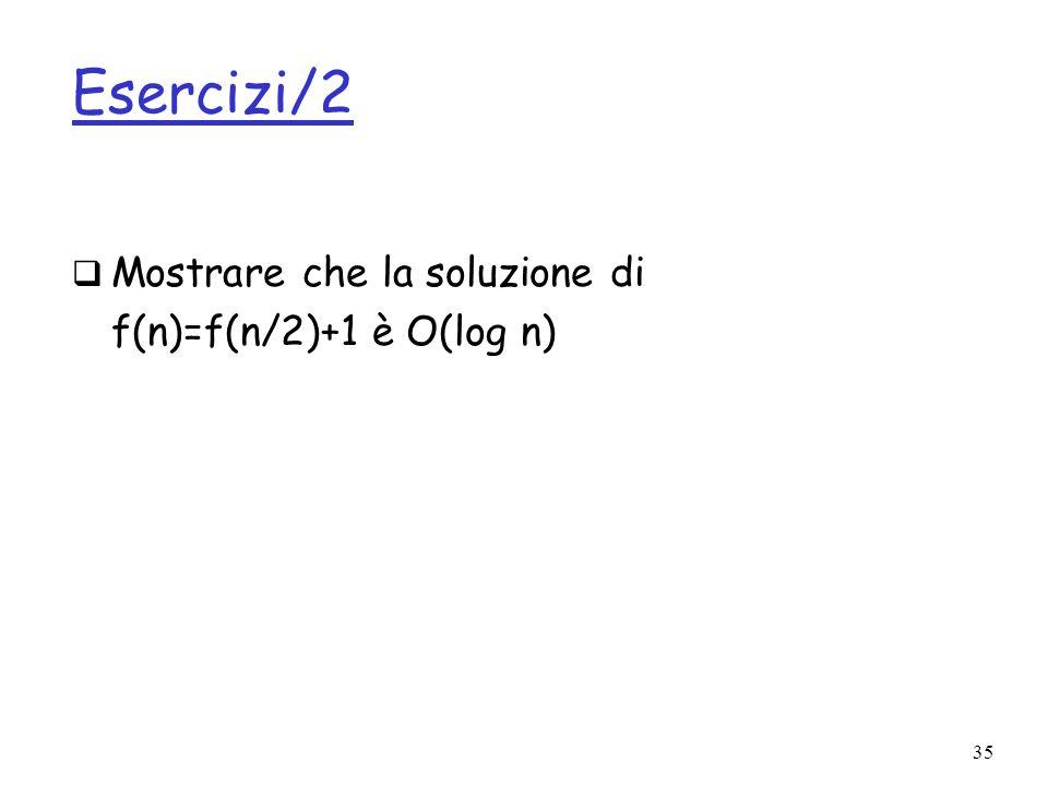 35 Esercizi/2 Mostrare che la soluzione di f(n)=f(n/2)+1 è O(log n)