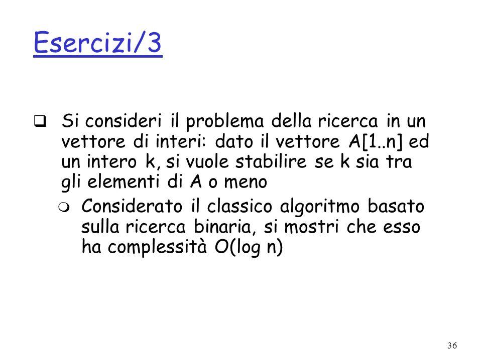 36 Esercizi/3 Si consideri il problema della ricerca in un vettore di interi: dato il vettore A[1..n] ed un intero k, si vuole stabilire se k sia tra gli elementi di A o meno Considerato il classico algoritmo basato sulla ricerca binaria, si mostri che esso ha complessità O(log n)