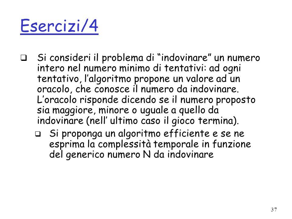 37 Esercizi/4 Si consideri il problema di indovinare un numero intero nel numero minimo di tentativi: ad ogni tentativo, lalgoritmo propone un valore