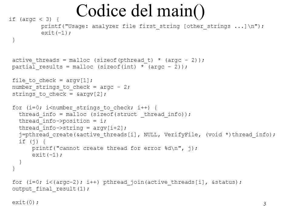3 Codice del main() if (argc < 3) { printf( Usage: analyzer file first_string [other_strings...]\n ); exit(-1); } active_threads = malloc (sizeof(pthread_t) * (argc - 2)); partial_results = malloc (sizeof(int) * (argc - 2)); file_to_check = argv[1]; number_strings_to_check = argc - 2; strings_to_check = &argv[2]; for (i=0; i<number_strings_to_check; i++) { thread_info = malloc (sizeof(struct _thread_info)); thread_info->position = i; thread_info->string = argv[i+2]; j=pthread_create(&active_threads[i], NULL, VerifyFile, (void *)thread_info); if (j) { printf( cannot create thread for error %d\n , j); exit(-1); } for (i=0; i<(argc-2); i++) pthread_join(active_threads[i], &status); output_final_result(1); exit(0);