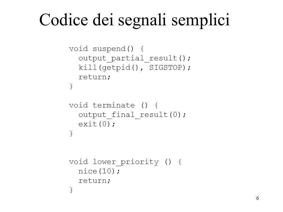 6 Codice dei segnali semplici void suspend() { output_partial_result(); kill(getpid(), SIGSTOP); return; } void terminate () { output_final_result(0);
