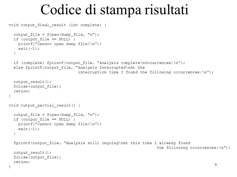 7 Codice di stampa risultati void output_final_result (int complete) { output_file = fopen(dump_file, w ); if (output_file == NULL) { printf( Cannot open dump file!\n ); exit(-1); } if (complete) fprintf(output_file, Analysis complete\nOccurrences:\n ); else fprintf(output_file, Analysis Interrupted\nAt the interruption time I found the following occurrences:\n ); output_result(); fclose(output_file); return; } void output_partial_result() { output_file = fopen(dump_file, w ); if (output_file == NULL) { printf( Cannot open dump file!\n ); exit(-1); } fprintf(output_file, Analysis still ongoing\nAt this time I already found the following occurrences:\n ); output_result(); fclose(output_file); return; }