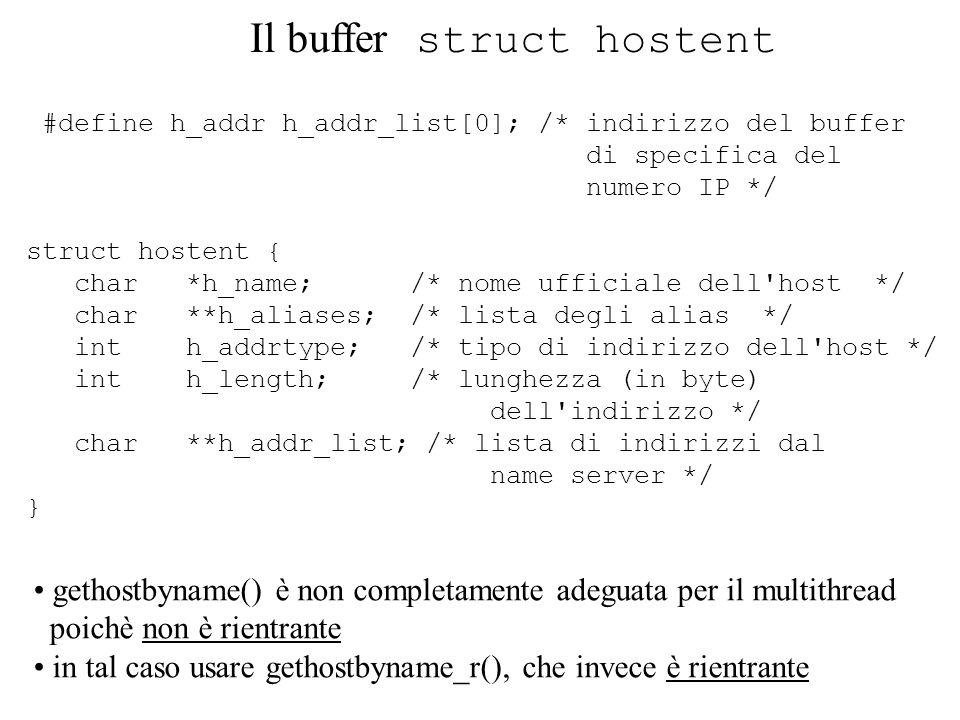 #include #include #include #include #include void main() { int ds_sock, length, ret; struct sockaddr_in addr; struct hostent *hp; /* utilizzato per la restituzione della chiamata gethostbyname() */ ds_sock = socket(AF_INET, SOCK_STREAM, 0); addr.sin_family = AF_INET; addr.sin_port = 25000; hp = gethostbyname(hermes.dis.uniroma1.it ); memcpy(&addr.sin_addr, hp->h_addr, 4); ret = connect(ds_sock, &addr, sizeof(addr)); if ( ret == -1 ) printf( Errore nella chiamata connect\n ); close(ds_sock); } Un esempio nel dominio AF_INET