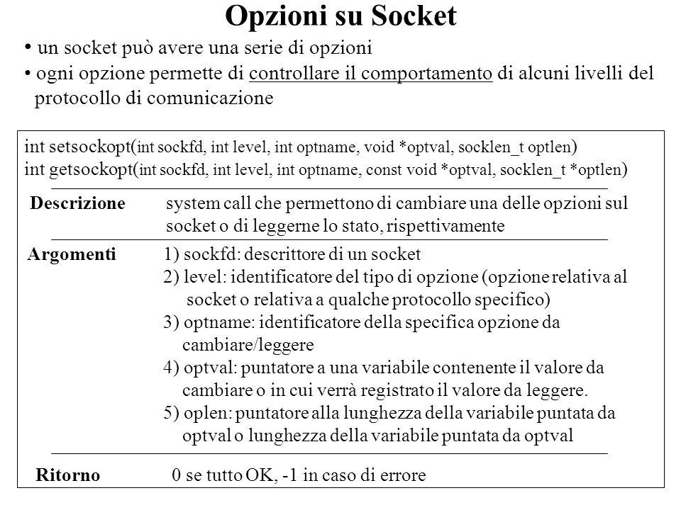 Lettura da un raw socket la ricezione di pacchetti IP da un raw socket avviene tramite la system call recvfrom() un raw socket il cui campo protocol è 0 riceve quasi tutti i pacchetti ICMP, nessun pacchetto TCP o UDP, e tutti i pacchetti degli altri protocolli se il campo protocol è diverso da 0, il raw socket riceve solo i pacchetti IP che specificano quel valore nel campo protocollo se viene effettuata una system call bind() su un raw socket, essa riceve solo i pacchetti destinati allindirizzo IP specificato nella bind (port viene ignorato) – utile per IP multipli (schede di rete multiple) se viene effettuata una system call connect() su un raw socket, essa riceve solo i pacchetti provenienti dallindirizzo IP specificato nella connect (il campo port viene ignorato).