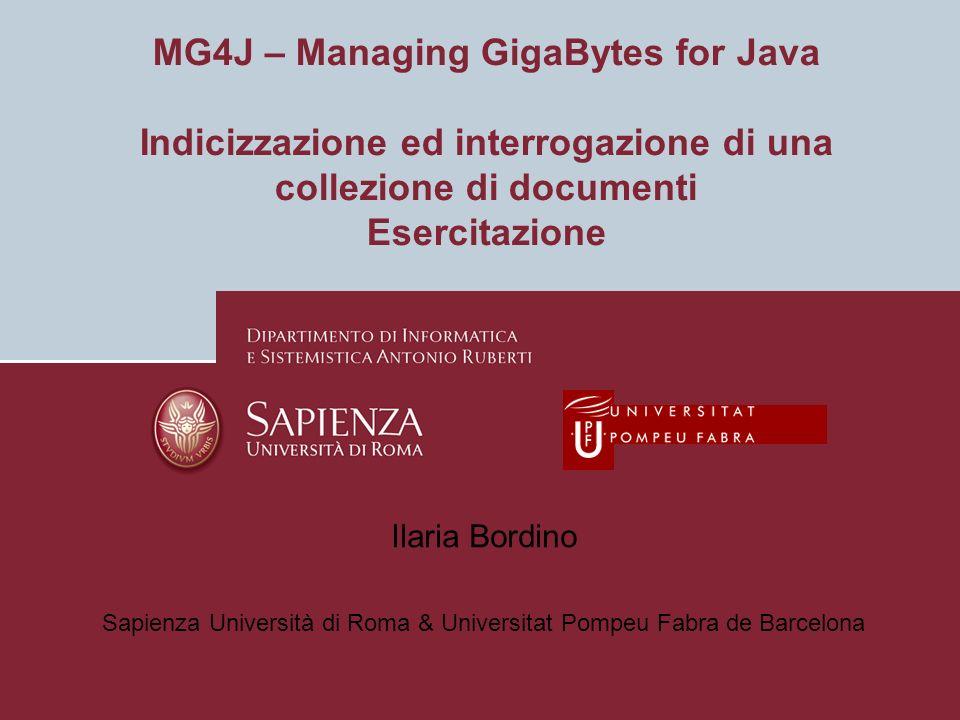 MG4J – Managing GigaBytes for Java Indicizzazione ed interrogazione di una collezione di documenti Esercitazione Ilaria Bordino Sapienza Università di Roma & Universitat Pompeu Fabra de Barcelona