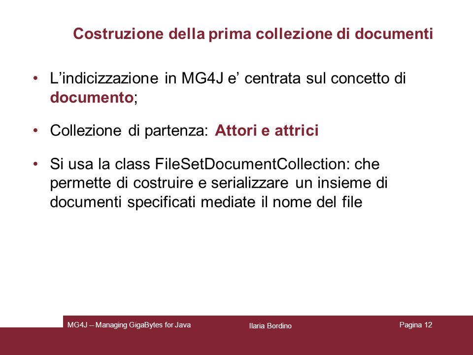 Ilaria Bordino MG4J -- Managing GigaBytes for JavaPagina 12 Costruzione della prima collezione di documenti Lindicizzazione in MG4J e centrata sul concetto di documento; Collezione di partenza: Attori e attrici Si usa la class FileSetDocumentCollection : che permette di costruire e serializzare un insieme di documenti specificati mediate il nome del file