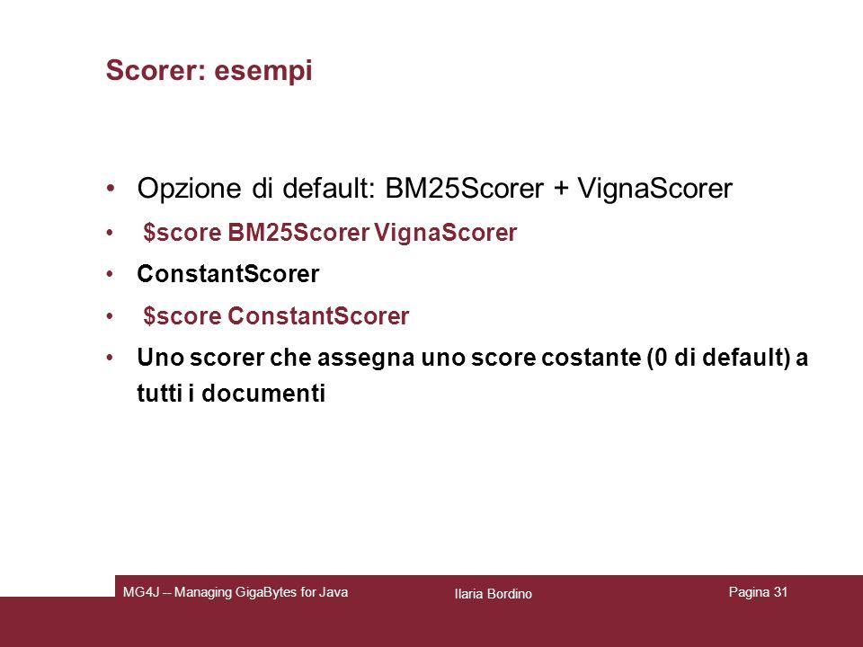 Ilaria Bordino MG4J -- Managing GigaBytes for JavaPagina 31 Scorer: esempi Opzione di default: BM25Scorer + VignaScorer $score BM25Scorer VignaScorer ConstantScorer $score ConstantScorer Uno scorer che assegna uno score costante (0 di default) a tutti i documenti